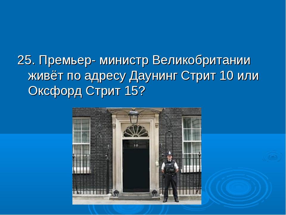 25. Премьер- министр Великобритании живёт по адресу Даунинг Стрит 10 или Оксф...