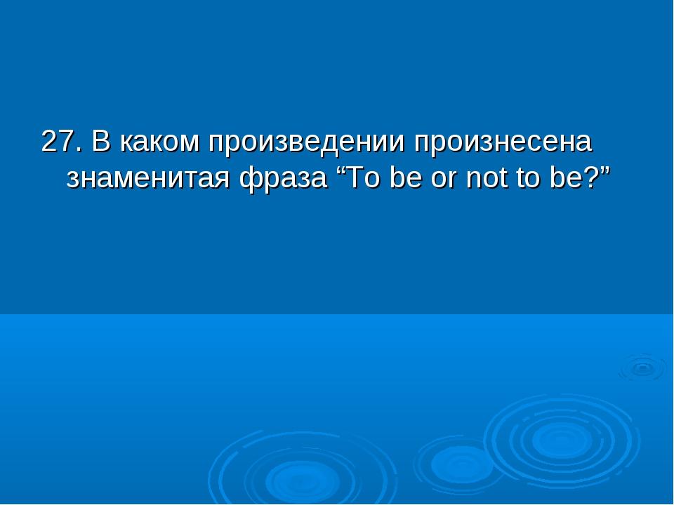 """27. В каком произведении произнесена знаменитая фраза """"To be or not to be?"""""""