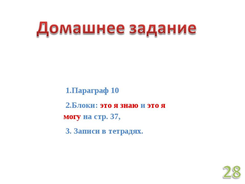 1.Параграф 10 2.Блоки: это я знаю и это я могу на стр. 37, 3. Записи в тетра...