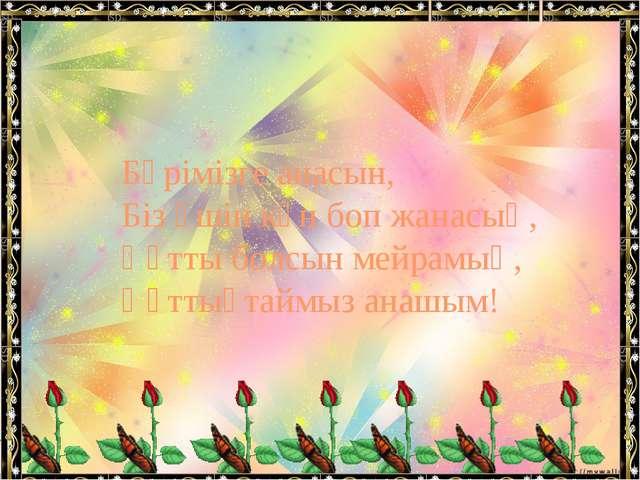 Бәрімізге анасын, Біз үшін күн боп жанасың, Құтты болсын мейрамың, Құттықтайм...
