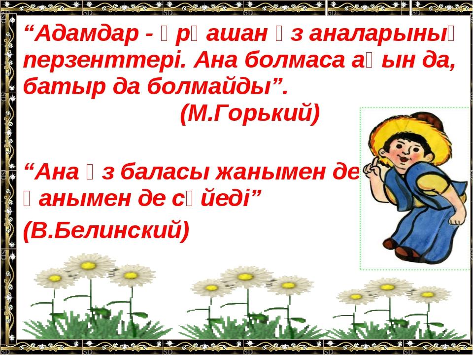 """""""Адамдар - әрқашан өз аналарының перзенттері. Ана болмаса ақын да, батыр да б..."""