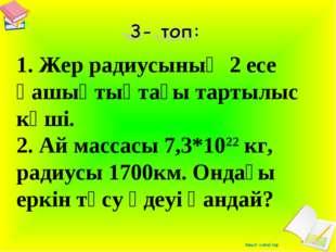 1. Жер радиусының 2 есе қашықтықтағы тартылыс күші. 2. Ай массасы 7,3*1022 к
