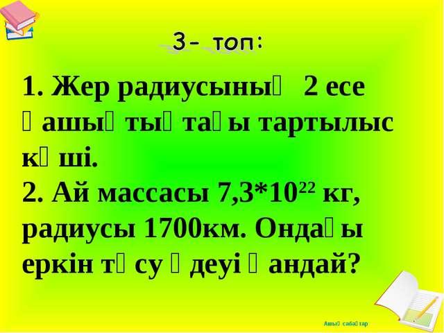 1. Жер радиусының 2 есе қашықтықтағы тартылыс күші. 2. Ай массасы 7,3*1022 к...