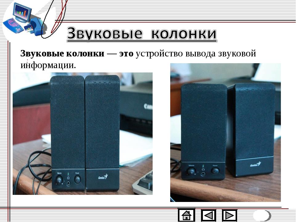 Звуковые колонки—этоустройство вывода звуковой информации.