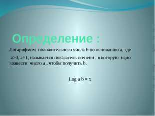 Определение : Логарифмом положительного числа b по основанию а, где a>0, a=1