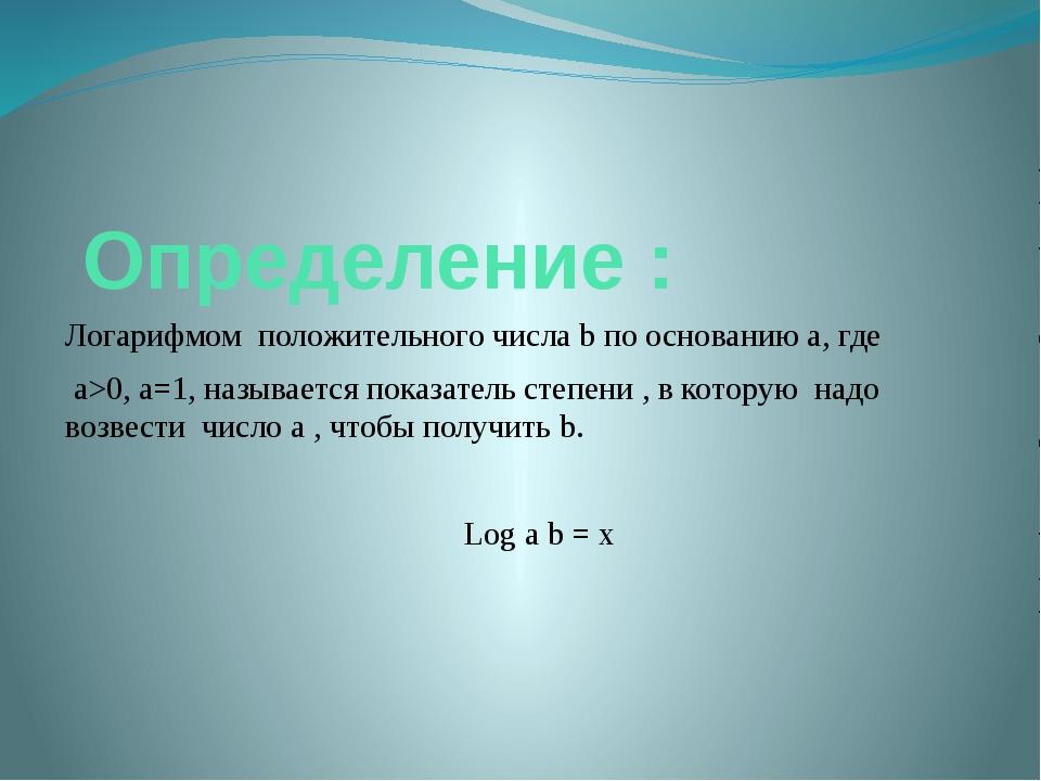 Определение : Логарифмом положительного числа b по основанию а, где a>0, a=1...