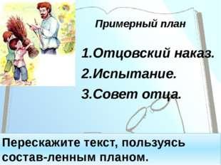 Примерный план 1.Отцовский наказ. 2.Испытание. 3.Совет отца. Перескажите текс