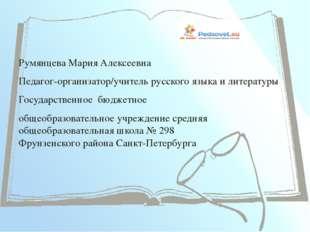 Румянцева Мария Алексеевна Педагог-организатор/учитель русского языка и лите