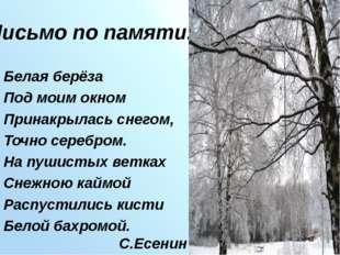 Письмо по памяти. Белая берёза Под моим окном Принакрылась снегом, Точно сере