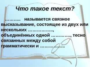 Что такое текст? ……….. называется связное высказывание, состоящее из двух или