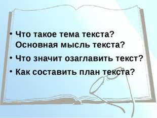 Что такое тема текста? Основная мысль текста? Что значит озаглавить текст? Ка