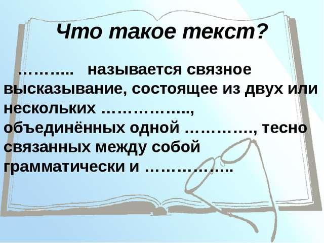 Что такое текст? ……….. называется связное высказывание, состоящее из двух или...