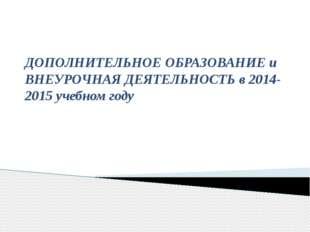 ДОПОЛНИТЕЛЬНОЕ ОБРАЗОВАНИЕ и ВНЕУРОЧНАЯ ДЕЯТЕЛЬНОСТЬ в 2014-2015 учебном году