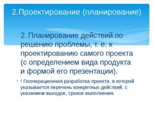 2.Планирование действий по решению проблемы, т. е. к проектированию самого п