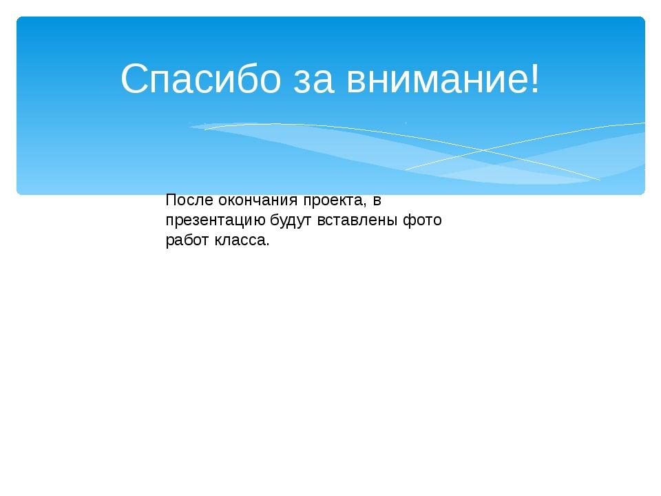 Спасибо за внимание! После окончания проекта, в презентацию будут вставлены ф...