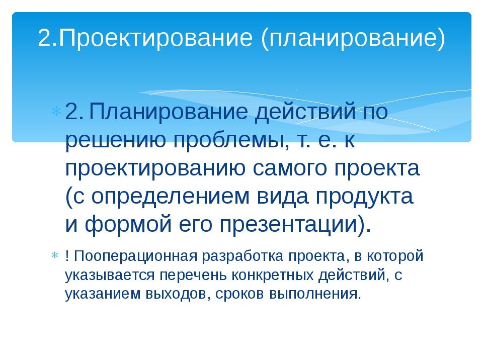 2.Планирование действий по решению проблемы, т. е. к проектированию самого п...