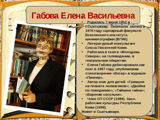 Габова Елена Васильевна Родилась 7 июня 1952 в г.Сыктывкар. Окончила заочно...