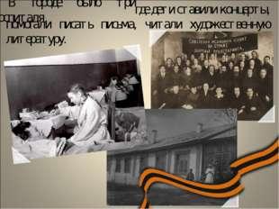 В городе было три госпиталя, где дети ставили концерты, помогали писать письм