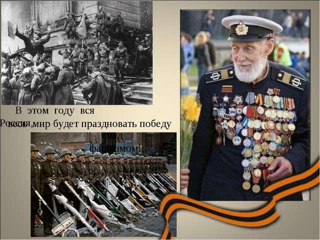 весь мир будет праздновать победу В этом году вся Россия, над фашизмом!