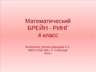 Математический БРЕЙН - РИНГ 4 класс Выполнила: учитель Давыдова С.А. МБОУ СОШ