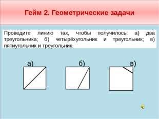 Гейм 2. Геометрические задачи  а) б) в)     Проведите линию так, чтобы