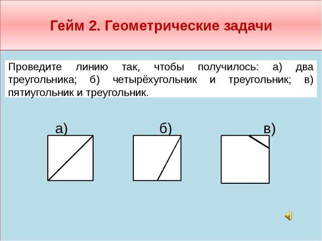 Гейм 2. Геометрические задачи  а) б) в)     Проведите линию так, чтобы...