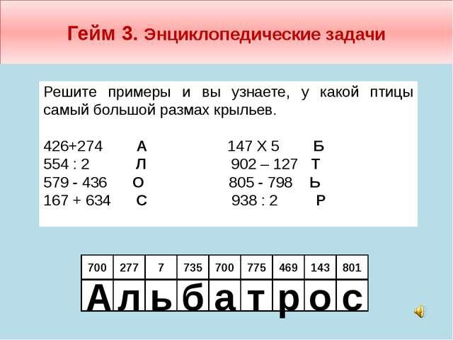 Гейм 3. Энциклопедические задачи 700 277 Решите примеры и вы узнаете, у какой...