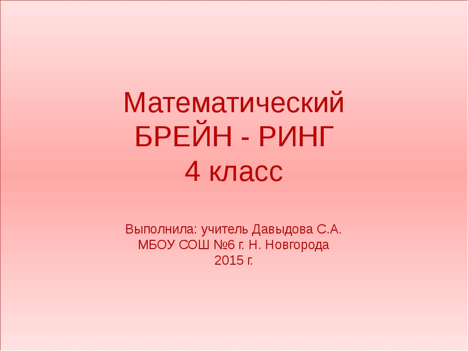 Математический БРЕЙН - РИНГ 4 класс Выполнила: учитель Давыдова С.А. МБОУ СОШ...
