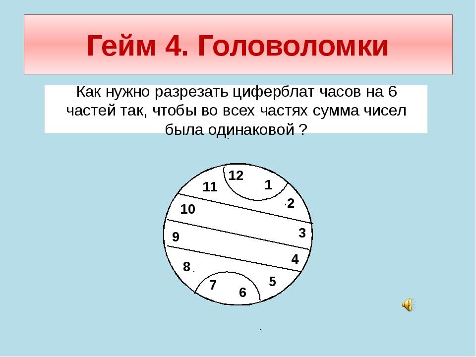 Гейм 4. Головоломки Как нужно разрезать циферблат часов на 6 частей так, чтоб...