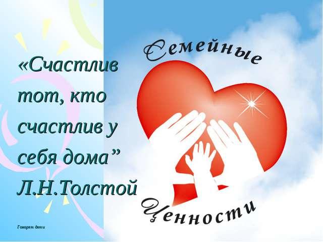 """«Счастлив тот, кто счастлив у себя дома"""" Л.Н.Толстой Говорят дети"""