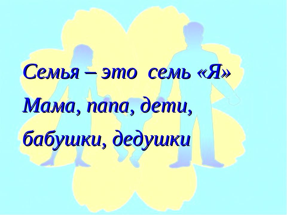 Семья – это семь «Я» Мама, папа, дети, бабушки, дедушки