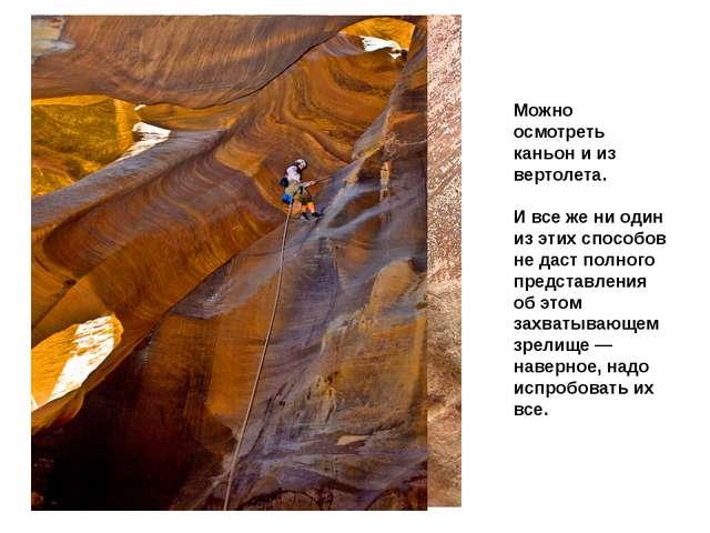 Можно осмотреть каньон и из вертолета. И все же ни один из этих способов не д...