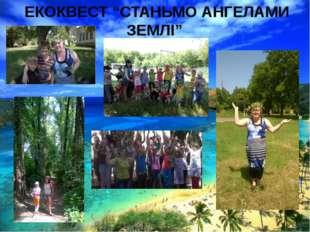 "ЕКОКВЕСТ ""СТАНЬМО АНГЕЛАМИ ЗЕМЛІ"""