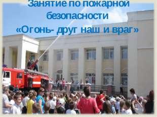 Занятие по пожарной безопасности «Огонь- друг наш и враг»