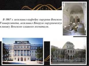 В 1867 г. возглавил кафедру хирургии Венского Университета, возглавил Вторую