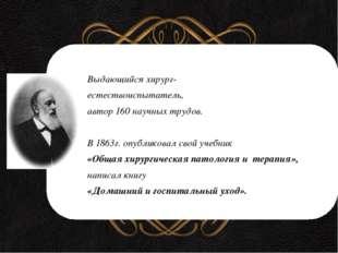 Выдающийся хирург- естествоиспытатель, автор 160 научных трудов. В 1863г. оп