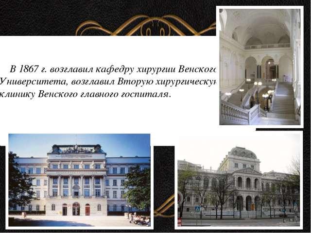 В 1867 г. возглавил кафедру хирургии Венского Университета, возглавил Вторую...