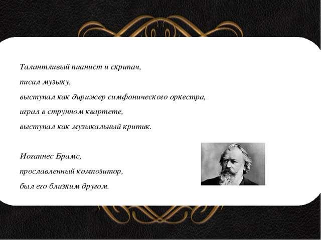 Талантливый пианист и скрипач, писал музыку, выступал как дирижер симфоничес...