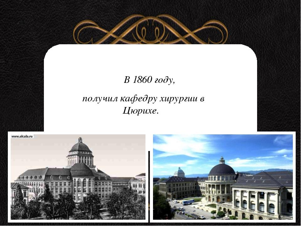 В 1860 году, получил кафедру хирургии в Цюрихе.