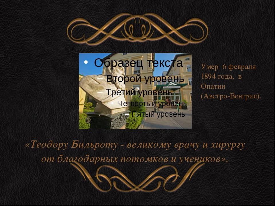 «Теодору Бильроту - великому врачу и хирургу от благодарных потомков и учени...