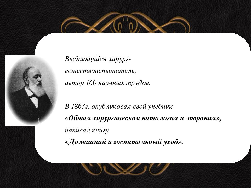 Выдающийся хирург- естествоиспытатель, автор 160 научных трудов. В 1863г. оп...