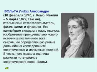 ВОЛЬТА (Volta) Алессандро (18 февраля 1745, г. Комо, Италия – 5 марта 1827,