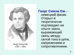 Георг Симон Ом – немецкий физик. Открыл и теоретически подтвердил на опыте за