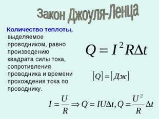 Количество теплоты, выделяемое проводником, равно произведению квадрата силы