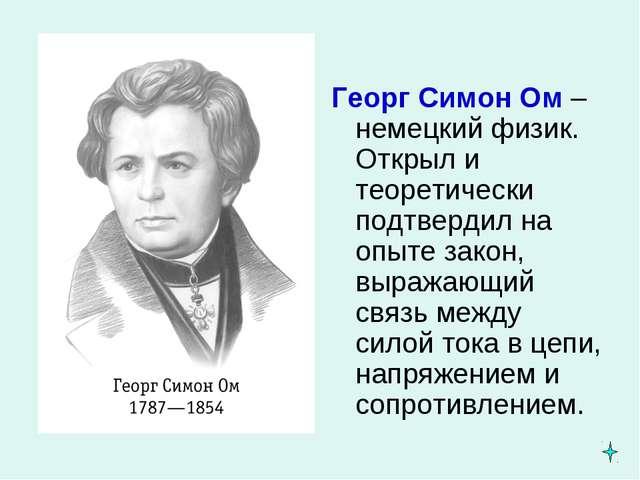 Георг Симон Ом – немецкий физик. Открыл и теоретически подтвердил на опыте за...