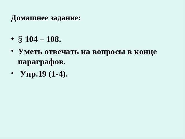 Домашнее задание: § 104 – 108. Уметь отвечать на вопросы в конце параграфов....