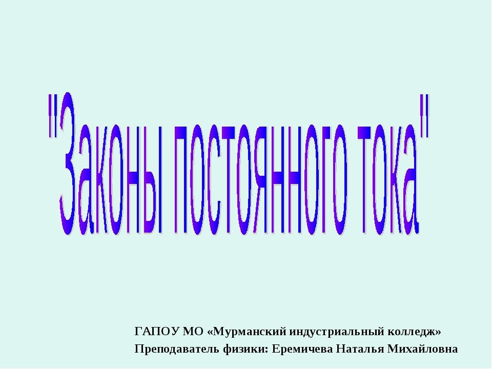 ГАПОУ МО «Мурманский индустриальный колледж» Преподаватель физики: Еремичева...