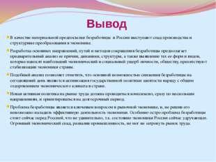 Вывод В качестве материальной предпосылки безработицы в России выступают спад