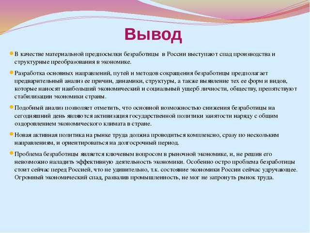 Вывод В качестве материальной предпосылки безработицы в России выступают спад...