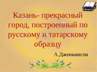 Казань- прекрасный город, построенный по русскому и татарскому образцу А.Дже